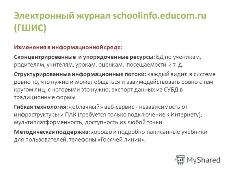 Электронный журнал schoolinfo.educom.ru (ГШИС) Изменения в информационной среде: Сконцентрированные и упорядоченные ресурсы: БД по ученикам, родителям, учителям, урокам, оценкам, посещаемости и т. д. Структурированные информационные потоки: каждый ви