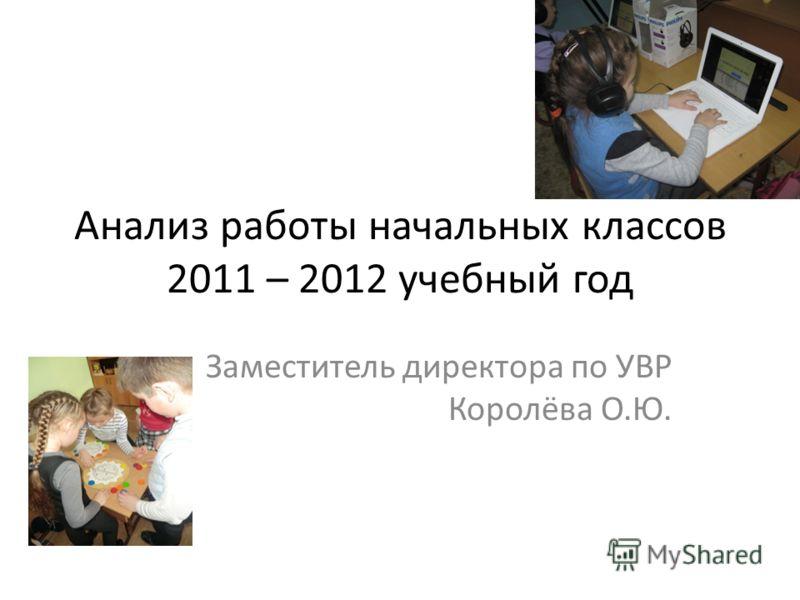 Анализ работы начальных классов 2011 – 2012 учебный год Заместитель директора по УВР Королёва О.Ю.