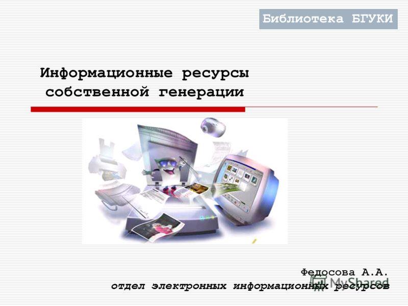 Информационные ресурсы собственной генерации Федосова А.А. отдел электронных информационных ресурсов Библиотека БГУКИ