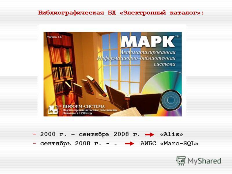 Библиографическая БД «Электронный каталог»: - 2000 г. – сентябрь 2008 г. «Alis» - сентябрь 2008 г. - … АИБС «Marc-SQL»