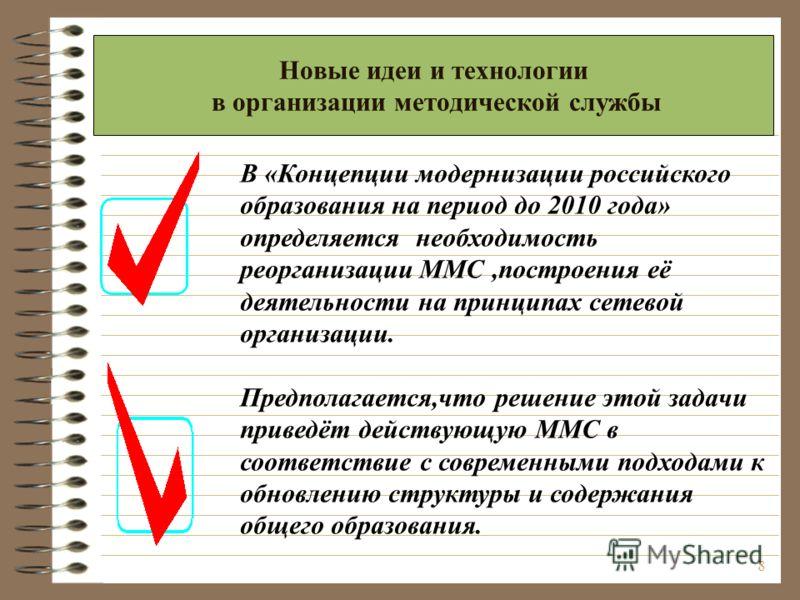 8 Новые идеи и технологии в организации методической службы В «Концепции модернизации российского образования на период до 2010 года» определяется необходимость реорганизации ММС,построения её деятельности на принципах сетевой организации. Предполага