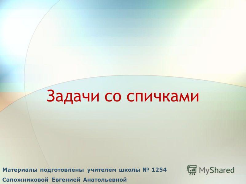Задачи со спичками Материалы подготовлены учителем школы 1254 Сапожниковой Евгенией Анатольевной
