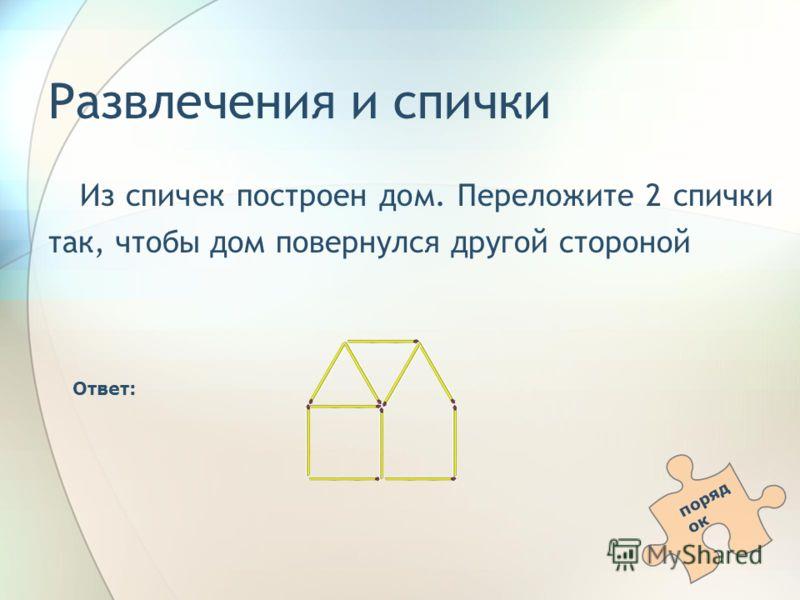 Развлечения и спички Из спичек построен дом. Переложите 2 спички так, чтобы дом повернулся другой стороной Ответ: поряд ок