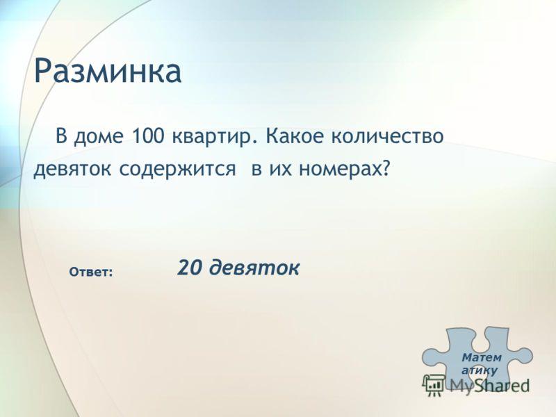 Разминка В доме 100 квартир. Какое количество девяток содержится в их номерах? Ответ: 20 девяток Матем атику