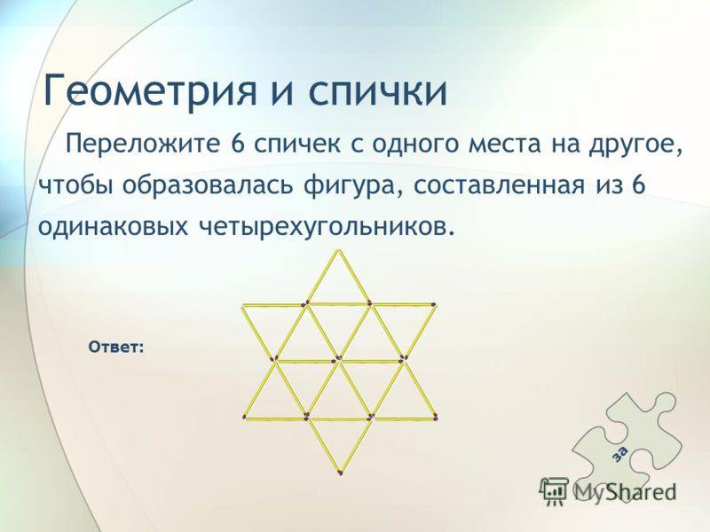 Геометрия и спички Переложите 6 спичек с одного места на другое, чтобы образовалась фигура, составленная из 6 одинаковых четырехугольников. Ответ: за