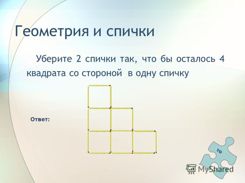 Геометрия и спички Уберите 2 спички так, что бы осталось 4 квадрата со стороной в одну спичку Ответ: то