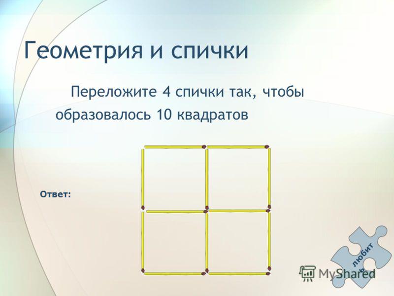 Геометрия и спички Переложите 4 спички так, чтобы образовалось 10 квадратов Ответ: любит ь