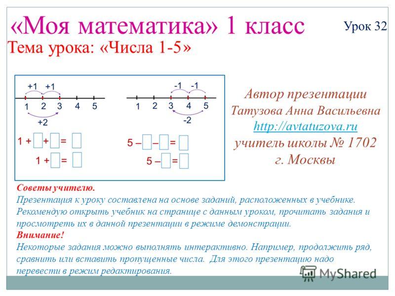 «Моя математика» 1 класс Урок 32 Тема урока: «Числа 1-5 » Советы учителю. Презентация к уроку составлена на основе заданий, расположенных в учебнике. Рекомендую открыть учебник на странице с данным уроком, прочитать задания и просмотреть их в данной