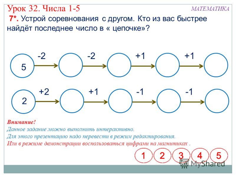 МАТЕМАТИКА Урок 32. Числа 1-5 7*. Устрой соревнования с другом. Кто из вас быстрее найдёт последнее число в « цепочке»? 5 +1 -2 2 +2+1 12345123451234512345 Внимание! Данное задание можно выполнить интерактивно. Для этого презентацию надо перевести в