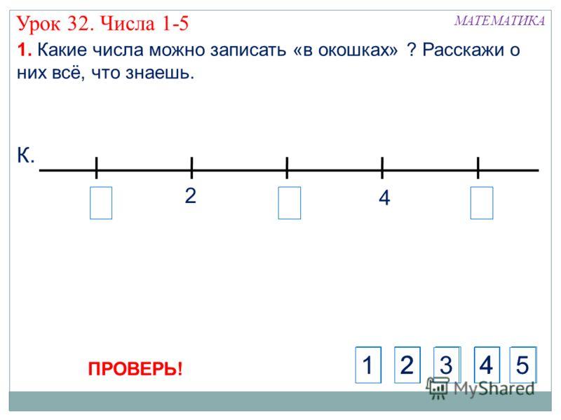 3 Урок 32. Числа 1-5 4 2 К. 1. Какие числа можно записать «в окошках» ? Расскажи о них всё, что знаешь. МАТЕМАТИКА 5124 ПРОВЕРЬ! 24135
