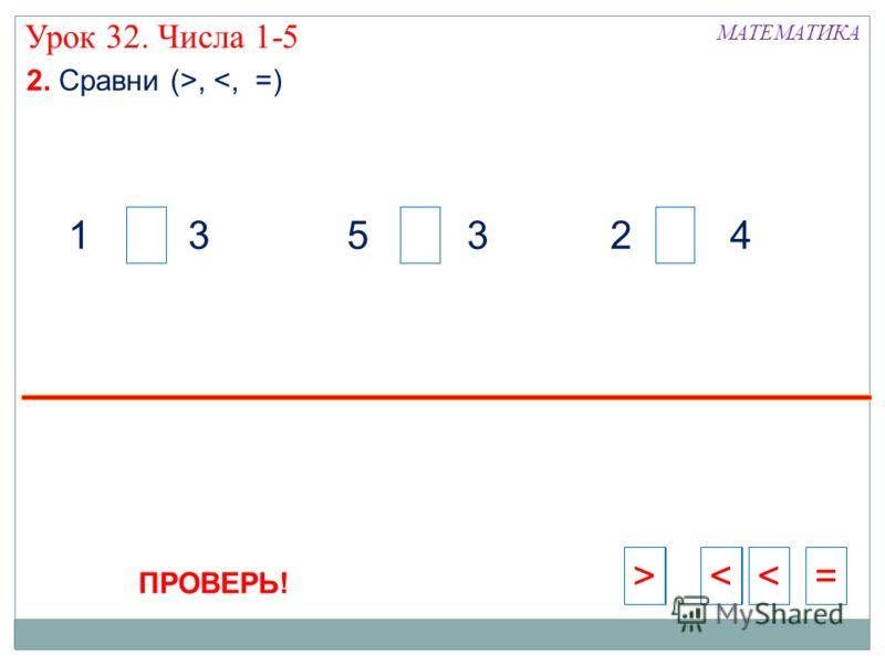 2 41 35 3 = > >> Урок 32. Числа 1-5 2. Сравни (>, >= ПРОВЕРЬ!