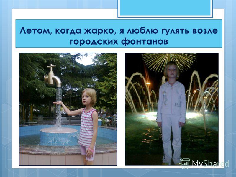 Летом, когда жарко, я люблю гулять возле городских фонтанов