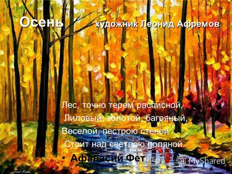 Осень художник Леонид Афремов Лес, точно терем расписной, Лиловый, золотой, багряный, Веселой, пестрою стеной Стоит над светлою поляной. Афанасий Фет