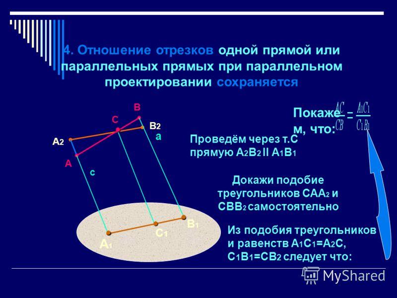 А2А2 В2В2 4. Отношение отрезков одной прямой или параллельных прямых при параллельном проектировании сохраняется Покаже м, что: Проведём через т.С прямую А 2 В 2 II А 1 В 1 Докажи подобие треугольников САА 2 и СВВ 2 самостоятельно Из подобия треуголь