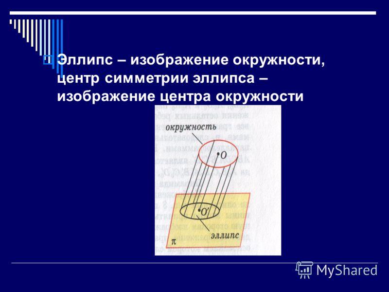 Эллипс – изображение окружности, центр симметрии эллипса – изображение центра окружности