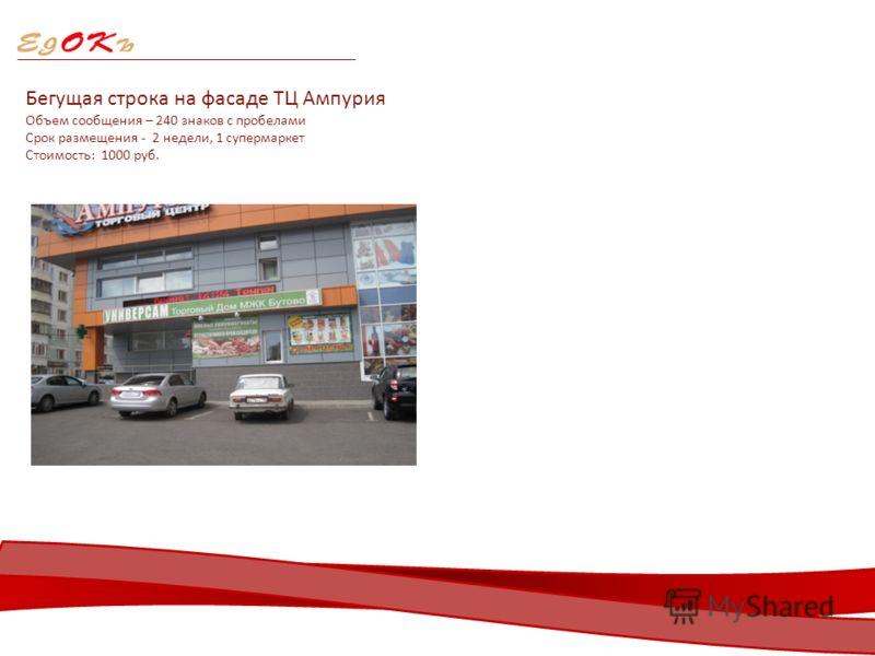 Бегущая строка на фасаде ТЦ Ампурия Объем сообщения – 240 знаков с пробелами Срок размещения - 2 недели, 1 супермаркет Стоимость: 1000 руб.