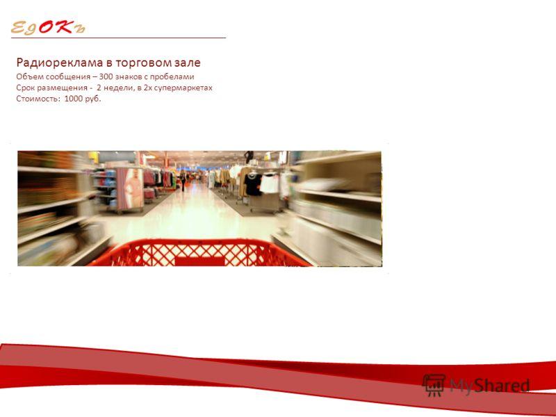 Радиореклама в торговом зале Объем сообщения – 300 знаков с пробелами Срок размещения - 2 недели, в 2х супермаркетах Стоимость: 1000 руб.