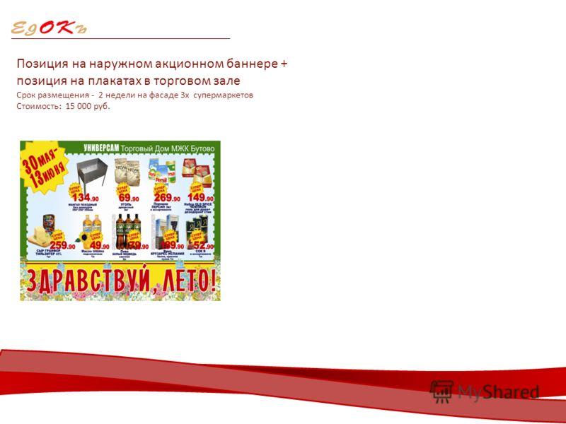 Позиция на наружном акционном баннере + позиция на плакатах в торговом зале Срок размещения - 2 недели на фасаде 3х супермаркетов Стоимость: 15 000 руб.