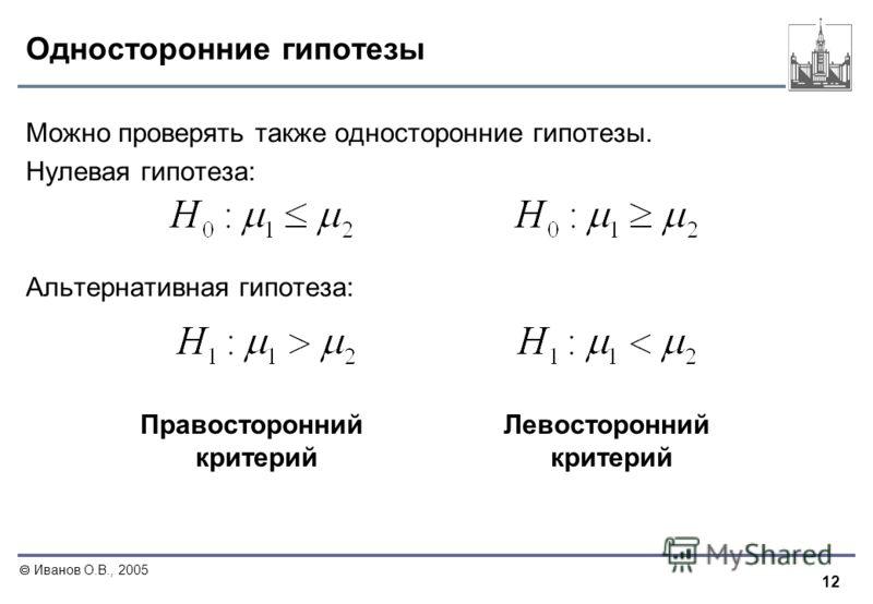 12 Иванов О.В., 2005 Односторонние гипотезы Можно проверять также односторонние гипотезы. Нулевая гипотеза: Альтернативная гипотеза: Правосторонний критерий Левосторонний критерий
