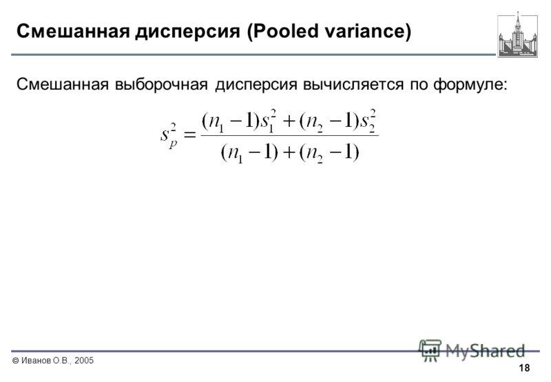 18 Иванов О.В., 2005 Смешанная дисперсия (Pooled variance) Смешанная выборочная дисперсия вычисляется по формуле: