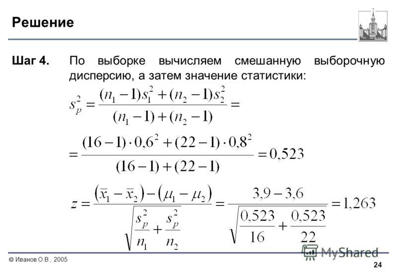 24 Иванов О.В., 2005 Решение Шаг 4. По выборке вычисляем смешанную выборочную дисперсию, а затем значение статистики: