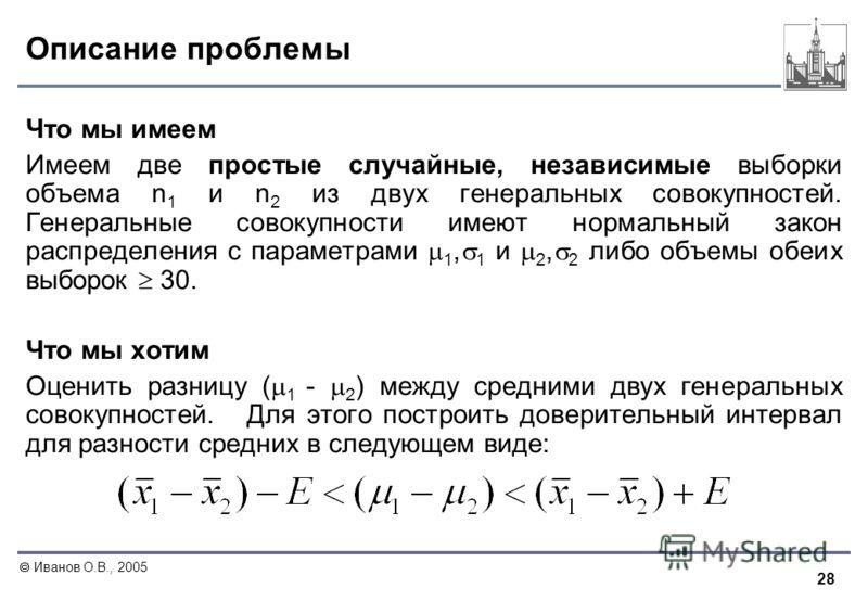 28 Иванов О.В., 2005 Описание проблемы Что мы имеем Имеем две простые случайные, независимые выборки объема n 1 и n 2 из двух генеральных совокупностей. Генеральные совокупности имеют нормальный закон распределения с параметрами 1, 1 и 2, 2 либо объе
