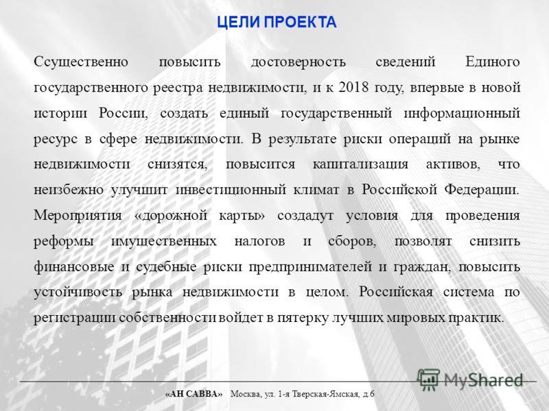 ЦЕЛИ ПРОЕКТА Cсущественно повысить достоверность сведений Единого государственного реестра недвижимости, и к 2018 году, впервые в новой истории России, создать единый государственный информационный ресурс в сфере недвижимости. В результате риски опер