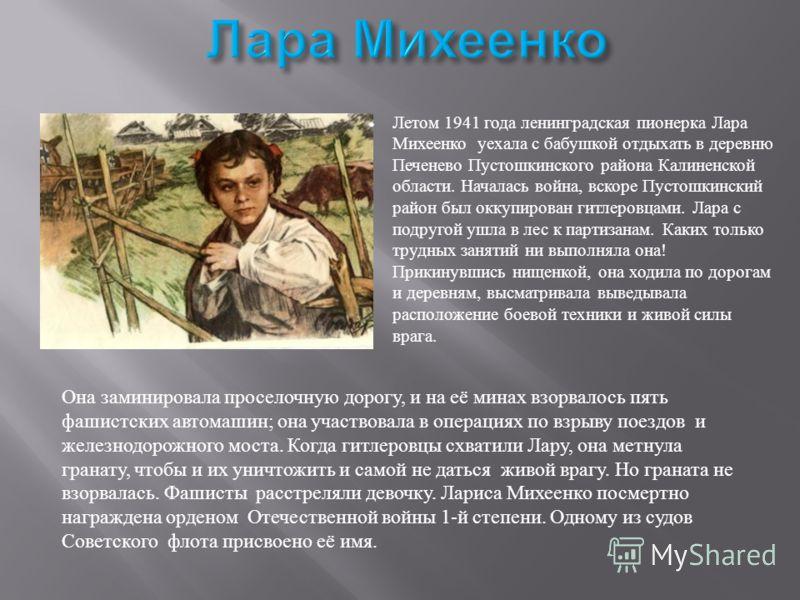 Летом 1941 года ленинградская пионерка Лара Михеенко уехала с бабушкой отдыхать в деревню Печенево Пустошкинского района Калиненской области. Началась война, вскоре Пустошкинский район был оккупирован гитлеровцами. Лара с подругой ушла в лес к партиз
