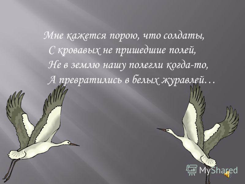 Мне кажется порою, что солдаты, С кровавых не пришедшие полей, Не в землю нашу полегли когда-то, А превратились в белых журавлей…