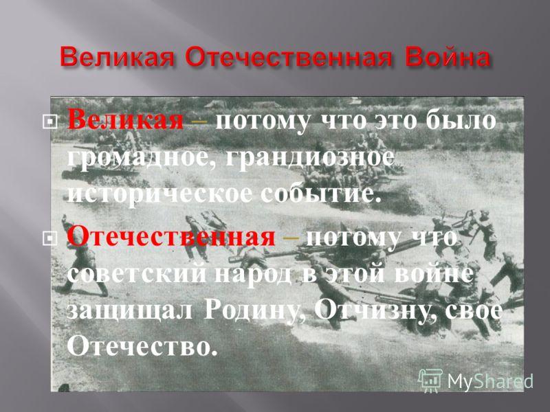 Великая – потому что это было громадное, грандиозное историческое событие. Отечественная – потому что советский народ в этой войне защищал Родину, Отчизну, свое Отечество.