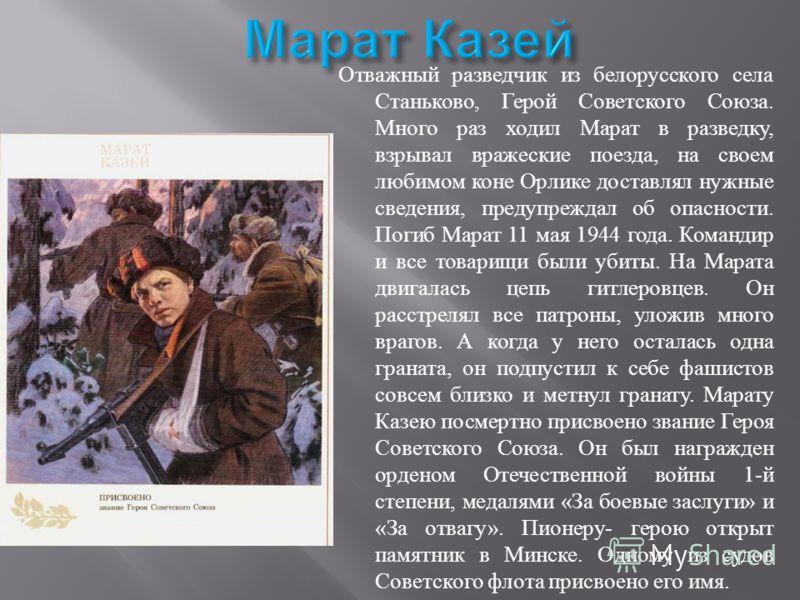 Отважный разведчик из белорусского села Станьково, Герой Советского Союза. Много раз ходил Марат в разведку, взрывал вражеские поезда, на своем любимо