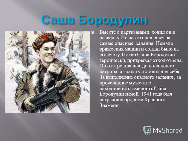 Вместе с партизанами ходил он в разведку. Не раз отправлялся на самые опасные задания. Немало вражеских машин и солдат было на его счету. Погиб Саша Б