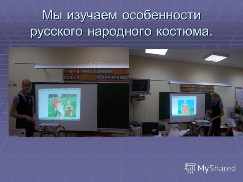 Мы изучаем особенности русского народного костюма.