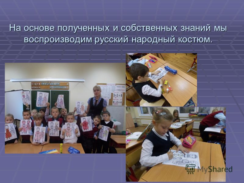 На основе полученных и собственных знаний мы воспроизводим русский народный костюм.