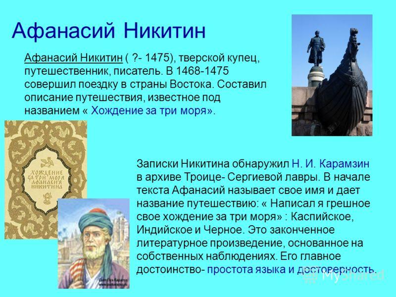 Афанасий Никитин Афанасий Никитин ( ?- 1475), тверской купец, путешественник, писатель. В 1468-1475 совершил поездку в страны Востока. Составил описание путешествия, известное под названием « Хождение за три моря». Записки Никитина обнаружил Н. И. Ка