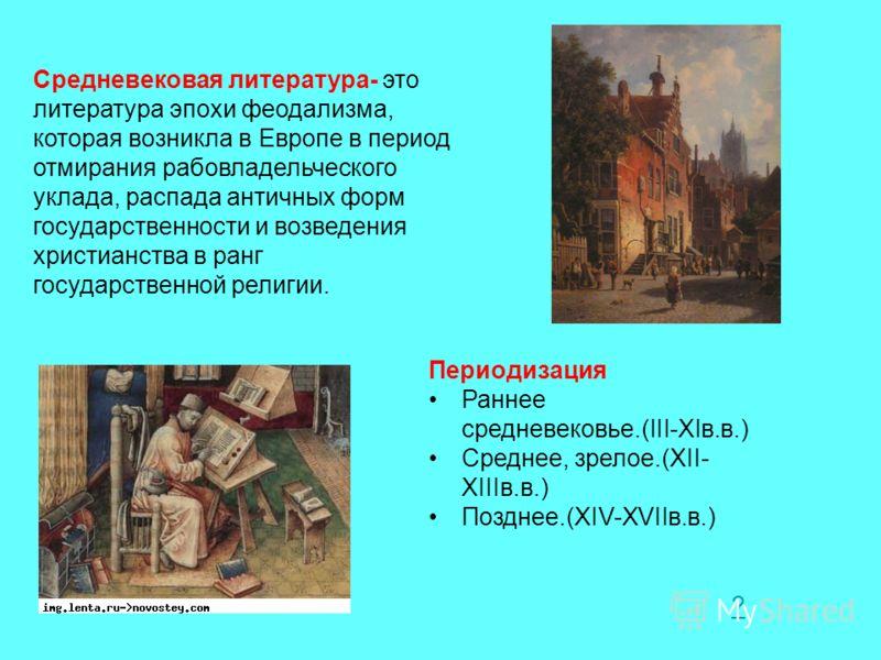 Средневековая литература- это литература эпохи феодализма, которая возникла в Европе в период отмирания рабовладельческого уклада, распада античных форм государственности и возведения христианства в ранг государственной религии. Периодизация Раннее с