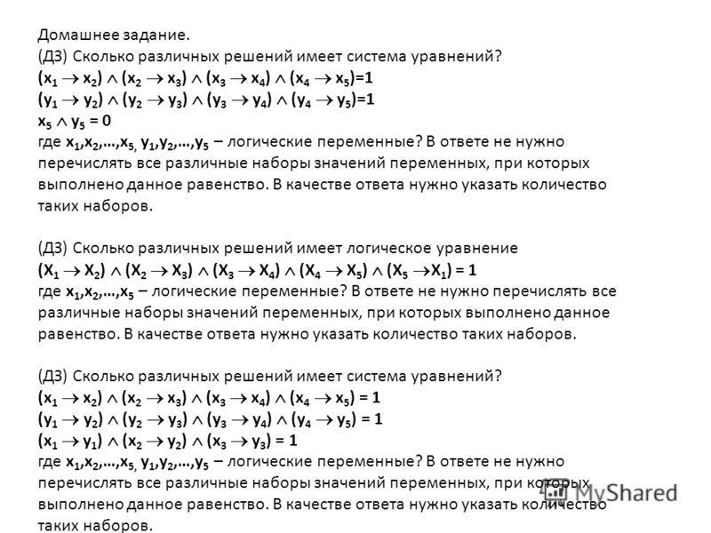 Домашнее задание. (ДЗ) Сколько различных решений имеет система уравнений? (x 1 x 2 ) (x 2 x 3 ) (x 3 x 4 ) (x 4 x 5 )=1 (у 1 у 2 ) (у 2 у 3 ) (у 3 у 4 ) (у 4 у 5 )=1 x 5 у 5 = 0 где x 1,x 2,…,x 5, у 1,у 2,…,у 5 – логические переменные? В ответе не ну