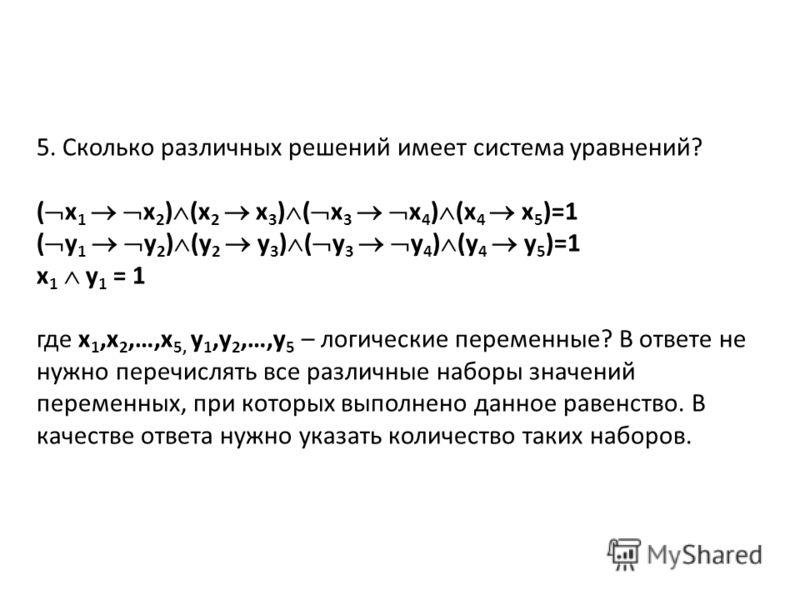 5. Сколько различных решений имеет система уравнений? ( x 1 x 2 ) (x 2 x 3 ) ( x 3 x 4 ) (x 4 x 5 )=1 ( у 1 у 2 ) (у 2 у 3 ) ( у 3 у 4 ) (у 4 у 5 )=1 x 1 у 1 = 1 где x 1,x 2,…,x 5, у 1,у 2,…,у 5 – логические переменные? В ответе не нужно перечислять