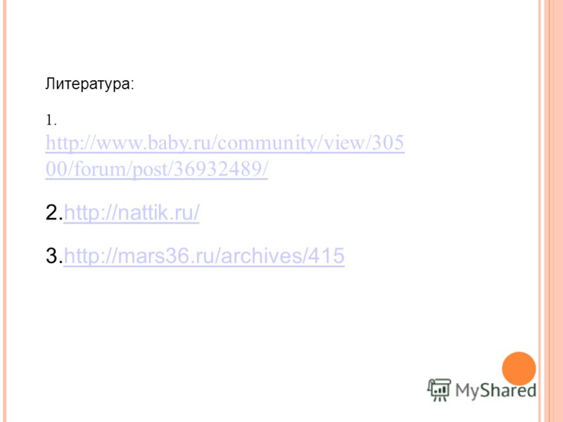 Литература: 1. http://www.baby.ru/community/view/305 00/forum/post/36932489/ http://www.baby.ru/community/view/305 00/forum/post/36932489/ 2.http://nattik.ru/http://nattik.ru/ 3.http://mars36.ru/archives/415http://mars36.ru/archives/415