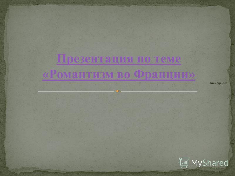 Презентация по теме «Романтизм во Франции» Знайгде.рф