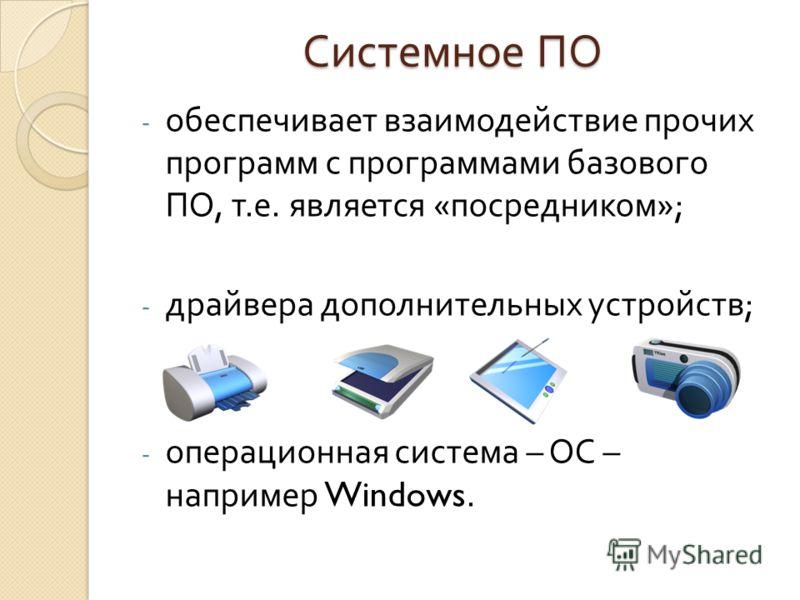 Системное ПО - обеспечивает взаимодействие прочих программ с программами базового ПО, т. е. является « посредником »; - драйвера дополнительных устройств ; - операционная система – ОС – например Windows.