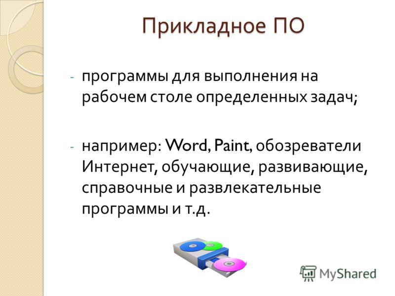Прикладное ПО - программы для выполнения на рабочем столе определенных задач ; - например : Word, Paint, обозреватели Интернет, обучающие, развивающие, справочные и развлекательные программы и т. д.
