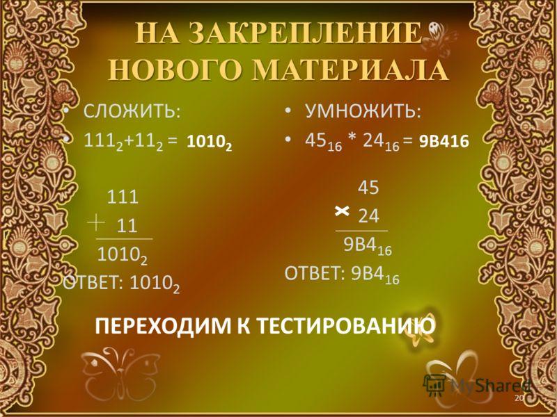 19 Умножение. Операция умножения выполняется с использованием таблицы умножения по обычной схеме, применяемой в десятичной системе счисления с последовательным умножением множимого на очередную цифру множителя. 11001 2 1101 2 11001 11001 11001 101000