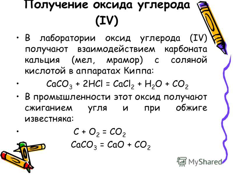 Получение оксида углерода (IV) В лаборатории оксид углерода (IV) получают взаимодействием карбоната кальция (мел, мрамор) с соляной кислотой в аппаратах Киппа: CaCO 3 + 2HCl = CaCl 2 + H 2 O + CO 2 В промышленности этот оксид получают сжиганием угля