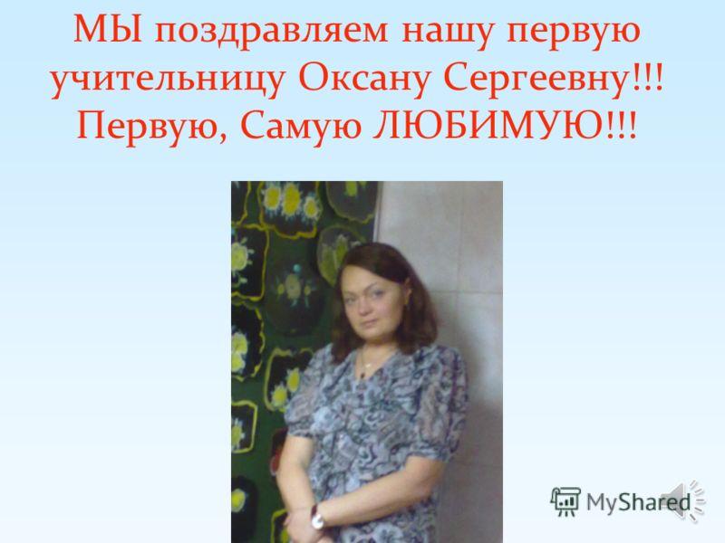 МЫ поздравляем нашу первую учительницу Оксану Сергеевну!!! Первую, Самую ЛЮБИМУЮ!!!