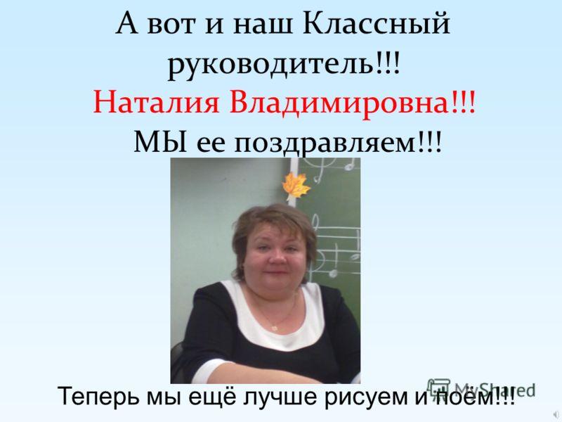 А вот и наш Классный руководитель!!! Наталия Владимировна!!! МЫ ее поздравляем!!! Теперь мы ещё лучше рисуем и поём!!!
