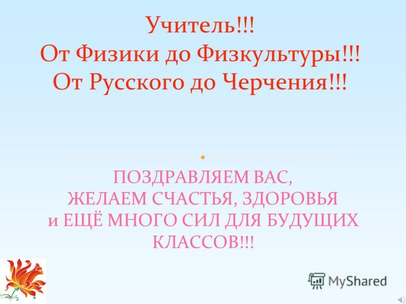 ПОЗДРАВЛЯЕМ ВАС, ЖЕЛАЕМ СЧАСТЬЯ, ЗДОРОВЬЯ и ЕЩЁ МНОГО СИЛ ДЛЯ БУДУЩИХ КЛАССОВ!!! Учитель!!! От Физики до Физкультуры!!! От Русского до Черчения!!!