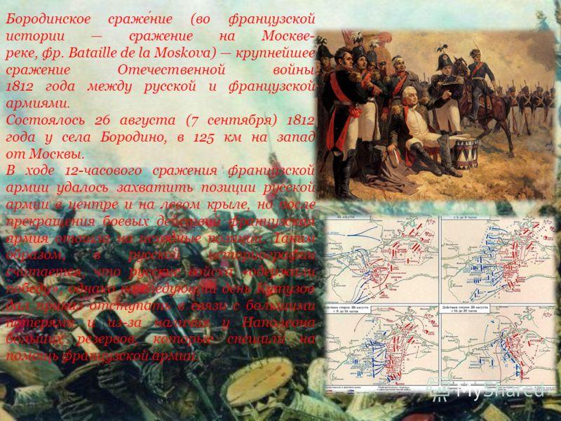 Бородинское сражение (во французской истории сражение на Москве- реке, фр. Bataille de la Moskova) крупнейшее сражение Отечественной войны 1812 года между русской и французской армиями. Состоялось 26 августа (7 сентября) 1812 года у села Бородино, в
