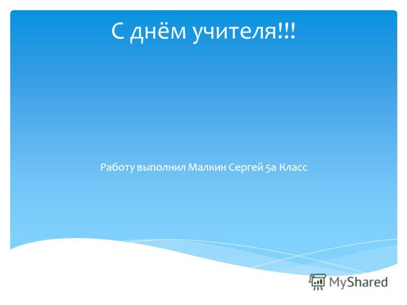 С днём учителя!!! Работу выполнил Малкин Сергей 5а Класс