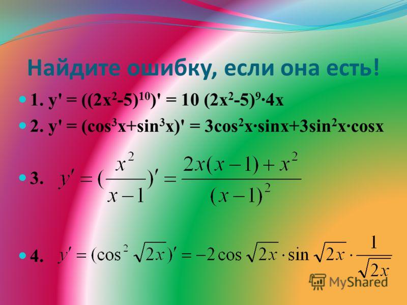 Найдите ошибку, если она есть! 1. у' = ((2х 2 -5) 10 )' = 10 (2х 2 -5) 9 ·4х 2. у' = (cos 3 х+sin 3 х)' = 3cos 2 x·sinx+3sin 2 x·cosx 3. 4.